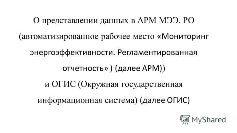 О представлении данных в АРМ МЭЭ. РО (автоматизированное рабочее место «Мониторинг энергоэффективности. Регламентированная отчетность» ) (далее АРМ) ) и ОГИС (Окружная государственная информационная система) (далее ОГИС)