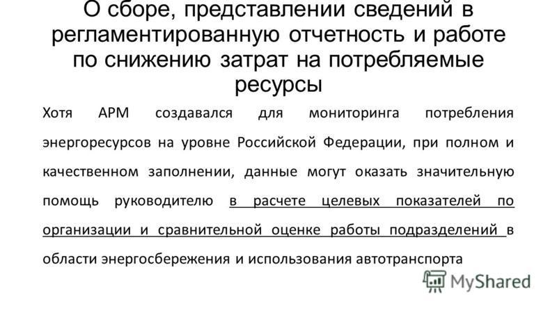О сборе, представлении сведений в регламентированную отчетность и работе по снижению затрат на потребляемые ресурсы Хотя АРМ создавался для мониторинга потребления энергоресурсов на уровне Российской Федерации, при полном и качественном заполнении, д
