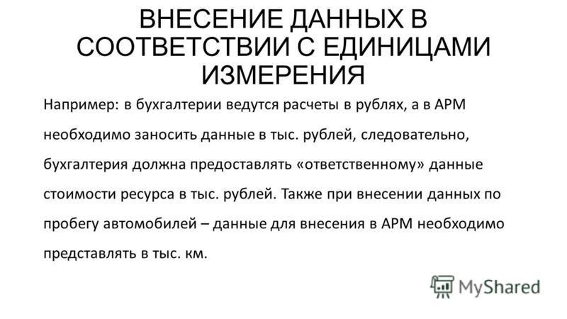 ВНЕСЕНИЕ ДАННЫХ В СООТВЕТСТВИИ С ЕДИНИЦАМИ ИЗМЕРЕНИЯ Например: в бухгалтерии ведутся расчеты в рублях, а в АРМ необходимо заносить данные в тыс. рублей, следовательно, бухгалтерия должна предоставлять «ответственному» данные стоимости ресурса в тыс.