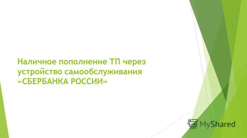 Наличное пополнение ТП через устройство самообслуживания «СБЕРБАНКА РОССИИ»