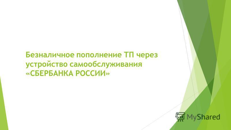 Безналичное пополнение ТП через устройство самообслуживания «СБЕРБАНКА РОССИИ»
