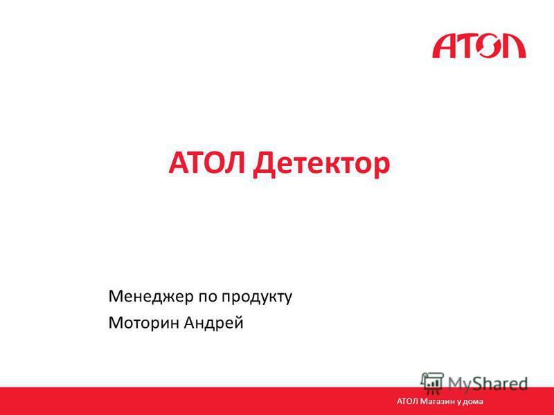 АТОЛ Детектор Менеджер по продукту Моторин Андрей АТОЛ Магазин у дома