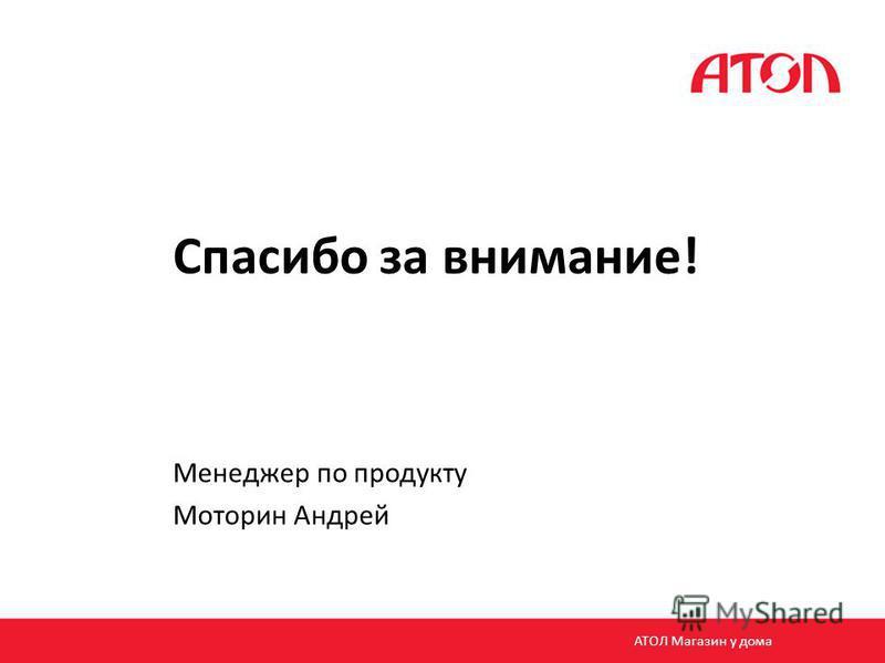 Спасибо за внимание! Менеджер по продукту Моторин Андрей АТОЛ Магазин у дома