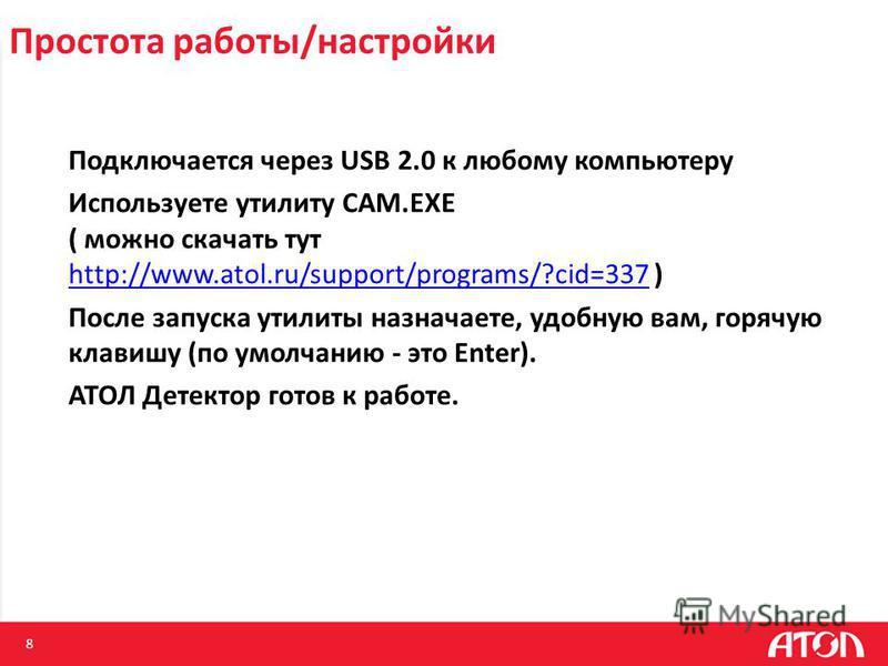 8 Простота работы/настройки Подключается через USB 2.0 к любому компьютеру Используете утилиту CAM.EXE ( можно скачать тут http://www.atol.ru/support/programs/?cid=337 ) http://www.atol.ru/support/programs/?cid=337 После запуска утилиты назначаете, у