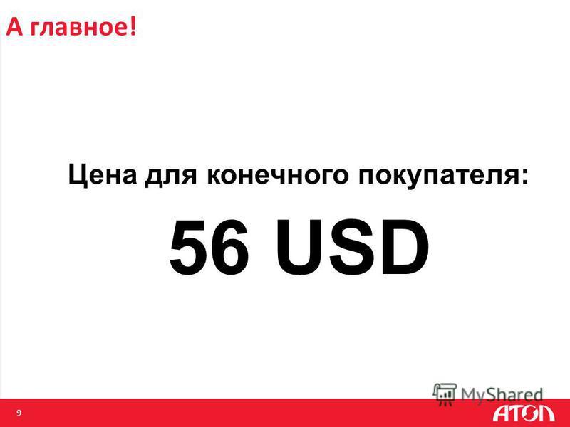 9 А главное! Цена для конечного покупателя: 56 USD