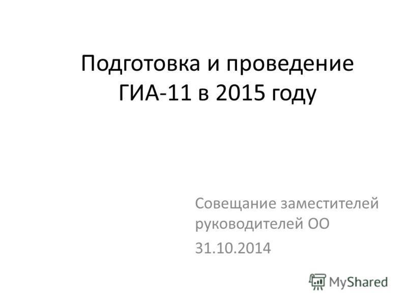 Подготовка и проведение ГИА-11 в 2015 году Совещание заместителей руководителей ОО 31.10.2014