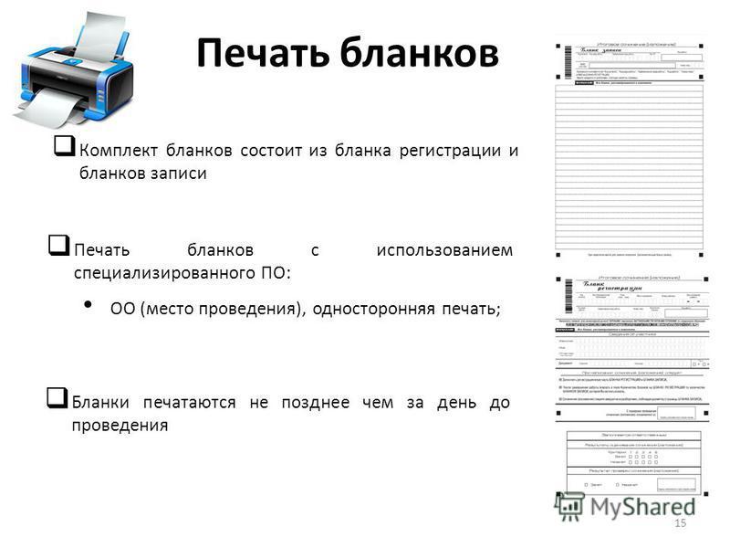 Печать бланков Печать бланков с использованием специализированного ПО: ОО (место проведения), односторонняя печать; Комплект бланков состоит из бланка регистрации и бланков записи Бланки печатаются не позднее чем за день до проведения 15