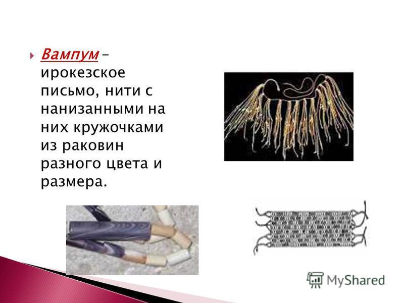 Вампум – ирокезское письмо, нити с нанизанными на них кружочками из раковин разного цвета и размера.