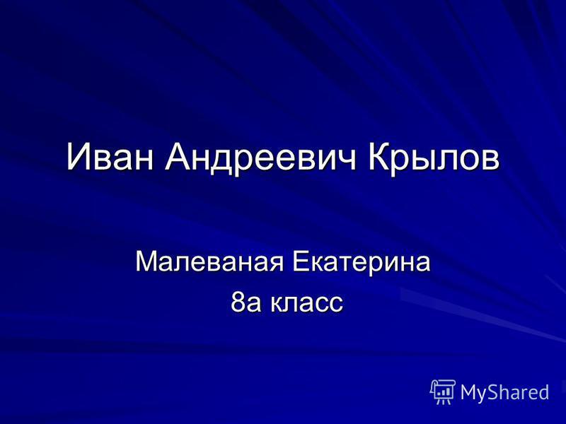 Иван Андреевич Крылов Малеваная Екатерина 8 а класс 8 а класс