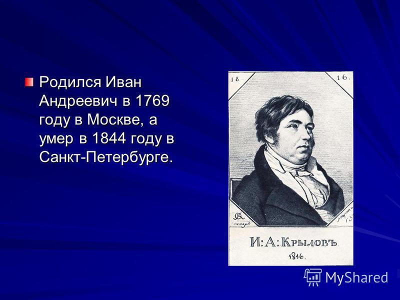 Родился Иван Андреевич в 1769 году в Москве, а умер в 1844 году в Санкт-Петербурге.