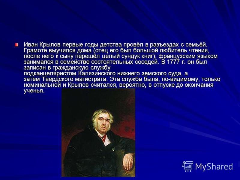 Иван Крылов первые годы детства провёл в разъездах с семьёй. Грамоте выучился дома (отец его был большой любитель чтения, после него к сыну перешёл целый сундук книг); французским языком занимался в семействе состоятельных соседей. В 1777 г. он был з