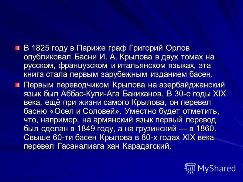 В 1825 году в Париже граф Григорий Орлов опубликовал Басни И. А. Крылова в двух томах на русском, французском и итальянском языках, эта книга стала первым зарубежным изданием басен. Первым переводчиком Крылова на азербайджанский язык был Аббас-Кули-А