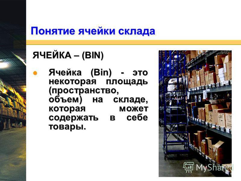 Понятие ячейки склада ЯЧЕЙКА – (BIN) Ячейка (Bin) - это некоторая площадь (пространство, объем) на складе, которая может содержать в себе товары. Ячейка (Bin) - это некоторая площадь (пространство, объем) на складе, которая может содержать в себе тов