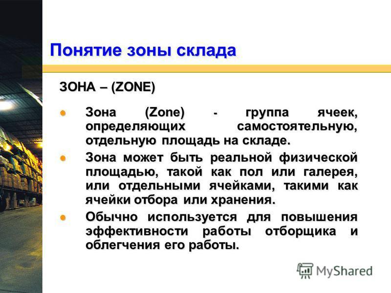 Понятие зоны склада ЗОНА – (ZONE) Зона (Zone) - группа ячеек, определяющих самостоятельную, отдельную площадь на складе. Зона (Zone) - группа ячеек, определяющих самостоятельную, отдельную площадь на складе. Зона может быть реальной физической площад