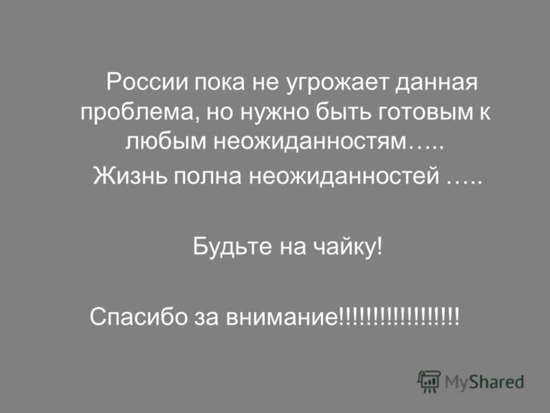 России пока не угрожает данная проблема, но нужно быть готовым к любым неожиданностям….. Жизнь полна неожиданностей ….. Будьте на чайку! Спасибо за внимание!!!!!!!!!!!!!!!!!!