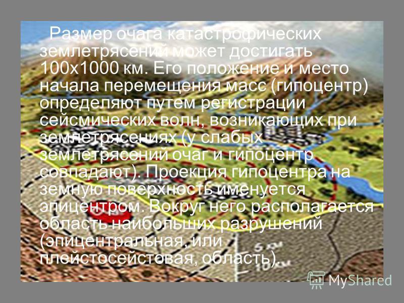 Размер очага катастрофических землетрясений может достигать 100x1000 км. Его положение и место начала перемещения масс (гипоцентр) определяют путем регистрации сейсмических волн, возникающих при землетрясениях (у слабых землетрясений очаг и гипоцентр