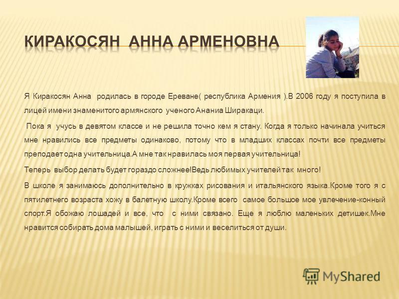 Я Киракосян Анна родилась в городе Ереване( республика Армения ).В 2006 году я поступила в лицей имени знаменитого армянского ученого Ананиа Ширакаци. Пока я учусь в девятом классе и не решила точно кем я стану. Когда я только начинала учиться мне нр