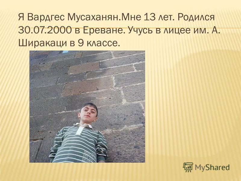 Я Вардгес Мусаханян.Мне 13 лет. Родился 30.07.2000 в Ереване. Учусь в лицее им. А. Ширакаци в 9 классе.
