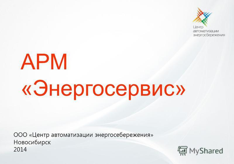 АРМ «Энергосервис» ООО «Центр автоматизации энергосбережения» Новосибирск 2014