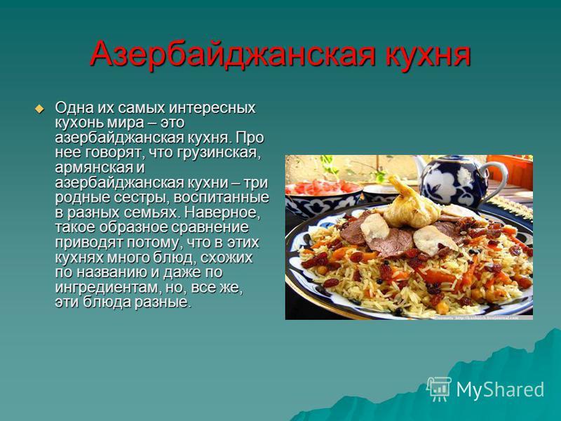 Азербайджанская кухня Одна их самых интересных кухонь мира – это азербайджанская кухня. Про нее говорят, что грузинская, армянская и азербайджанская кухни – три родные сестры, воспитанные в разных семьях. Наверное, такое образное сравнение приводят п