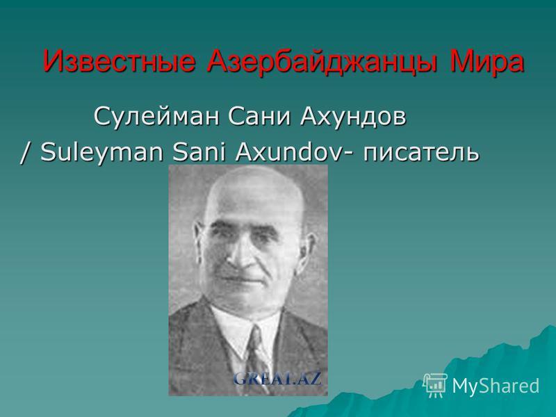 Известные Азербайджанцы Мира Сулейман Сани Ахундов / Suleyman Sani Axundov- писатель