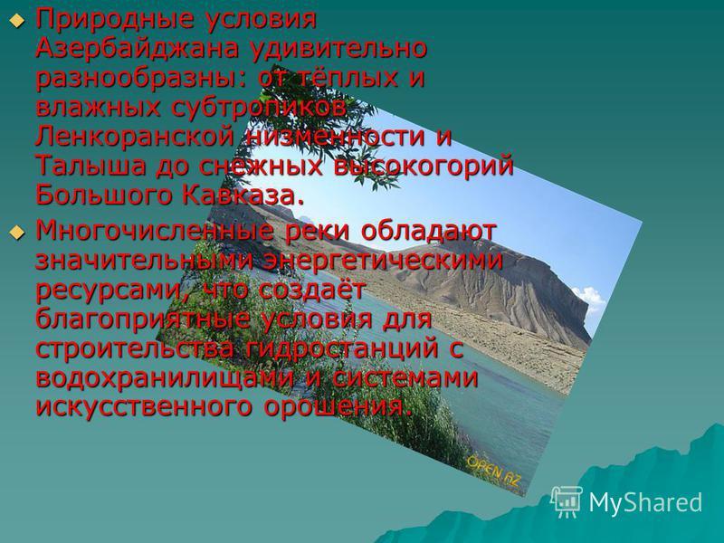 Природные условия Азербайджана удивительно разнообразны: от тёплых и влажных субтропиков Ленкоранской низменности и Талыша до снежных высокогорий Большого Кавказа. Природные условия Азербайджана удивительно разнообразны: от тёплых и влажных субтропик