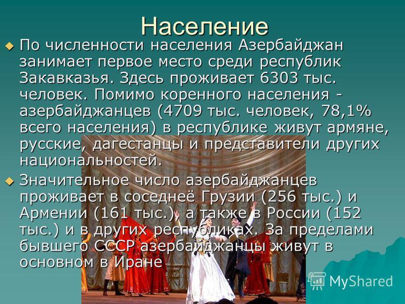 Население По численности населения Азербайджан занимает первое место среди республик Закавказья. Здесь проживает 6303 тыс. человек. Помимо коренного населения - азербайджанцев (4709 тыс. человек, 78,1% всего населения) в республике живут армяне, русс