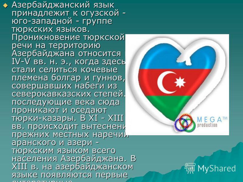 Азербайджанский язык принадлежит к огузской - юго-западной - группе тюркских языков. Проникновение тюркской речи на территорию Азербайджана относится к IV-V вв. н. э., когда здесь стали селиться кочевые племена болгар и гуннов, совершавших набеги из