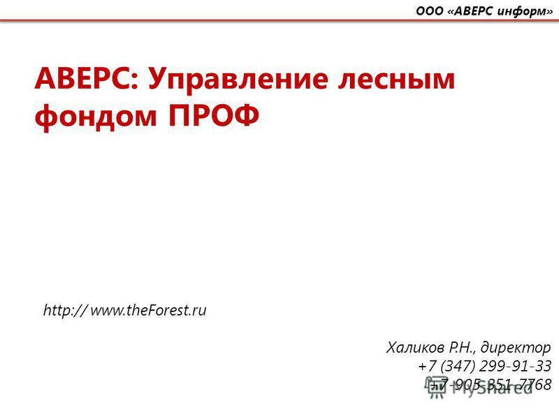 АВЕРС: Управление лесным фондом ПРОФ http:// www.theForest.ru Халиков Р.Н., директор +7 (347) 299-91-33 +7-905-351-7768 ООО «АВЕРС информ»