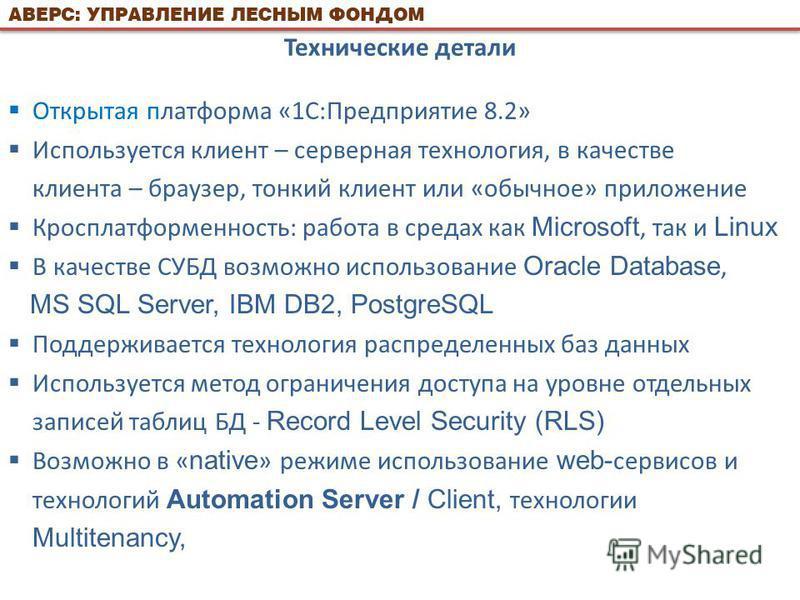 Технические детали Открытая платформа «1С:Предприятие 8.2» Используется клиент – серверная технология, в качестве клиента – браузер, тонкий клиент или «обычное» приложение Кросплатформенность: работа в средах как Microsoft, так и Linux В качестве СУБ