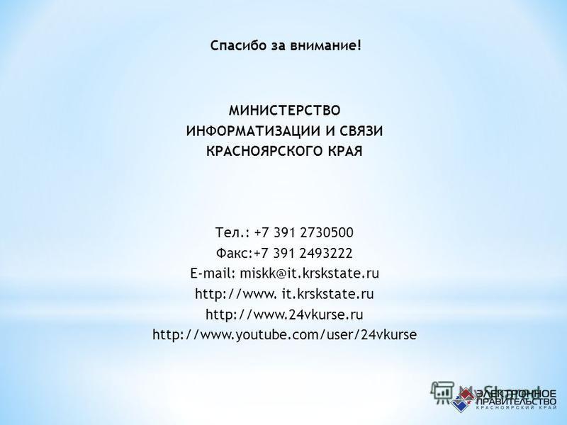 МИНИСТЕРСТВО ИНФОРМАТИЗАЦИИ И СВЯЗИ КРАСНОЯРСКОГО КРАЯ Тел.: +7 391 2730500 Факс:+7 391 2493222 E-mail: miskk@it.krskstate.ru http://www. it.krskstate.ru http://www.24vkurse.ru http://www.youtube.com/user/24vkurse Спасибо за внимание!