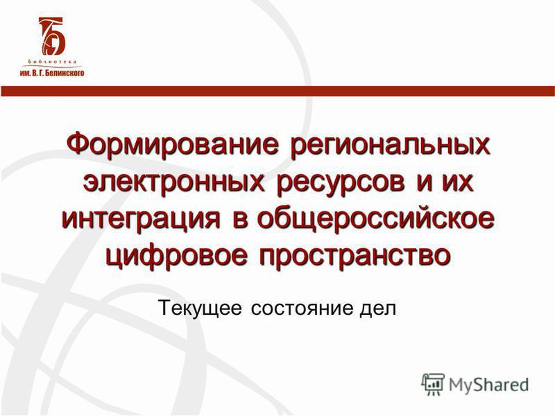 Формирование региональных электронных ресурсов и их интеграция в общероссийское цифровое пространство Текущее состояние дел