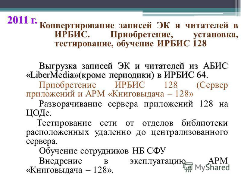 2011 г. Выгрузка записей ЭК и читателей из АБИС «LiberMedia»(кроме периодики) в ИРБИС 64. Выгрузка записей ЭК и читателей из АБИС «LiberMedia»(кроме периодики) в ИРБИС 64. Приобретение ИРБИС 128 (Сервер приложений и АРМ «Книговыдача – 128» Разворачив