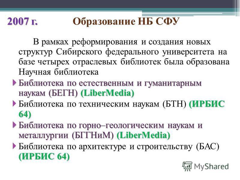 2007 г. 2007 г. Образование НБ СФУ В рамках реформирования и создания новых структур Сибирского федерального университета на базе четырех отраслевых библиотек была образована Научная библиотека Библиотека по естественным и гуманитарным наукам (БЕГН)