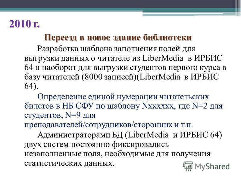 2010 г. Переезд в новое здание библиотеки Разработка шаблона заполнения полей для выгрузки данных о читателе из LiberMedia в ИРБИС 64 и наоборот для выгрузки студентов первого курса в базу читателей (8000 записей)(LiberMedia в ИРБИС 64). Определение