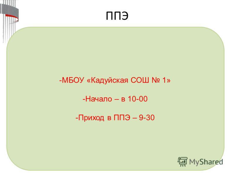 ППЭ -МБОУ «Кадуйская СОШ 1» -Начало – в 10-00 -Приход в ППЭ – 9-30