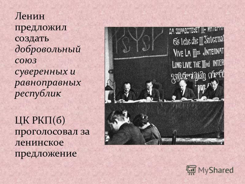 Ленин предложил создать добровольный союз суверенных и равноправных республик ЦК РКП(б) проголосовал за ленинское предложение
