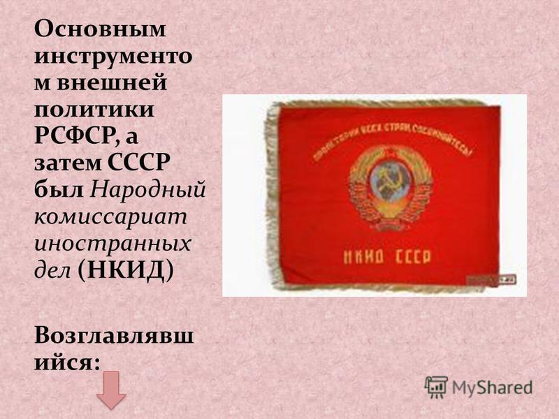 Основным инструментом внешней политики РСФСР, а затем СССР был Народный комиссариат иностранных дел (НКИД) Возглавлявш ийся:
