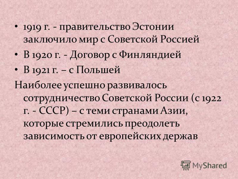1919 г. - правительство Эстонии заключило мир с Советской Россией В 1920 г. - Договор с Финляндией В 1921 г. – с Польшей Наиболее успешно развивалось сотрудничество Советской России (с 1922 г. - СССР) – с теми странами Азии, которые стремились преодо