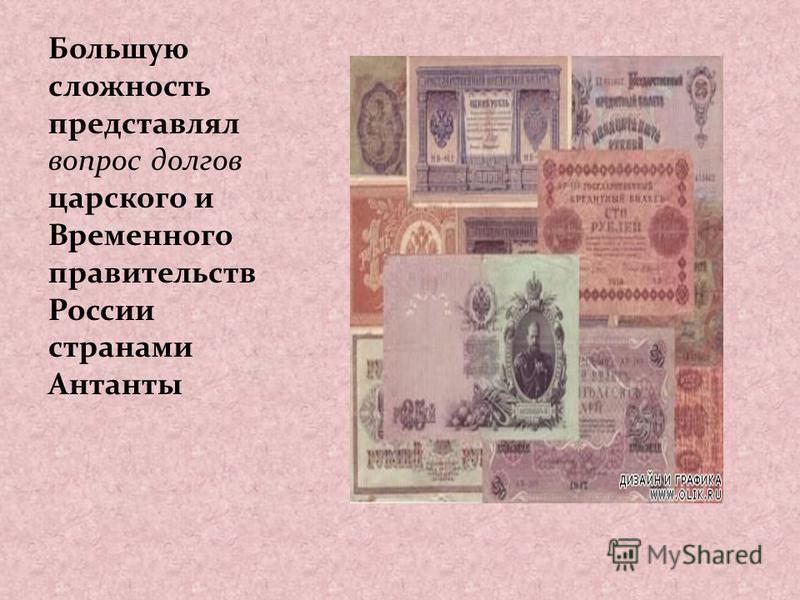 Большую сложность представлял вопрос долгов царского и Временного правительств России странами Антанты