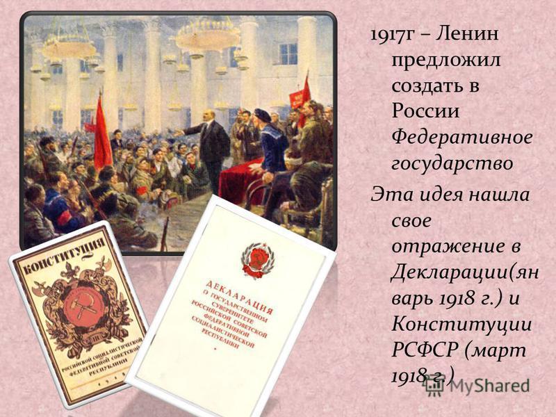 1917 г – Ленин предложил создать в России Федеративное государство Эта идея нашла свое отражение в Декларации(ян варь 1918 г.) и Конституции РСФСР (март 1918 г.)