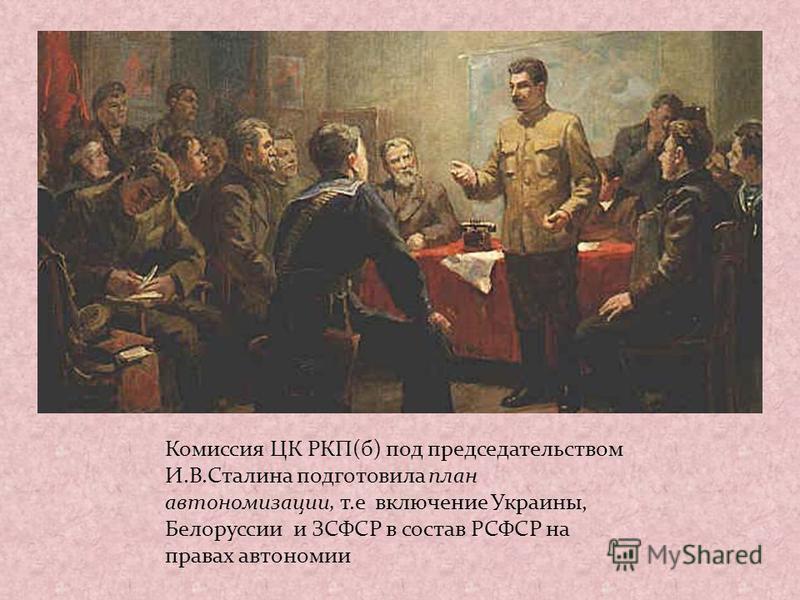 Комиссия ЦК РКП(б) под председательством И.В.Сталина подготовила план автономизации, т.е включение Украины, Белоруссии и ЗСФСР в состав РСФСР на правах автономии