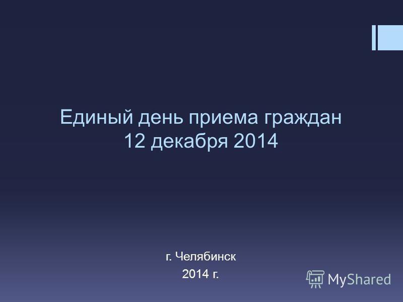 Единый день приема граждан 12 декабря 2014 г. Челябинск 2014 г.