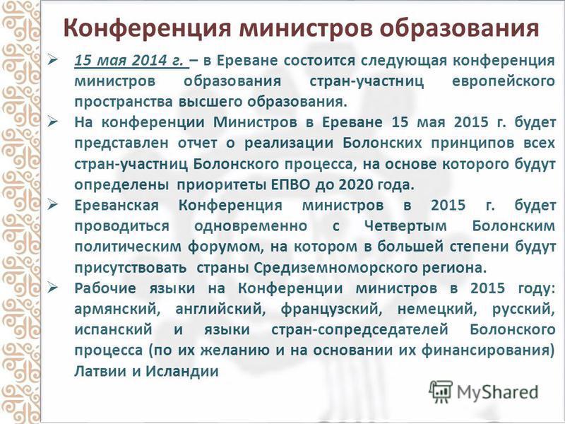 Конференция министров образования 15 мая 2014 г. – в Ереване состоится следующая конференция министров образования стран-участниц европейского пространства высшего образования. На конференции Министров в Ереване 15 мая 2015 г. будет представлен отчет