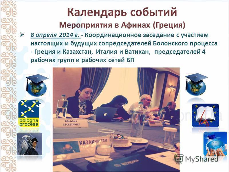 Календарь событий Мероприятия в Афинах (Греция) 8 апреля 2014 г. - Координационное заседание с участием настоящих и будущих сопредседателей Болонского процесса - Греция и Казахстан, Италия и Ватикан, председателей 4 рабочих групп и рабочих сетей БП