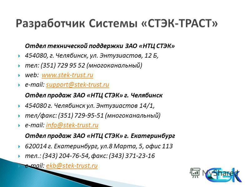 Отдел технической поддержки ЗАО «НТЦ СТЭК» 454080, г. Челябинск, ул. Энтузиастов, 12 Б, тел: (351) 729 95 52 (многоканальный) web: www.stek-trust.ruwww.stek-trust.ru e-mail: support@stek-trust.rusupport@stek-trust.ru Отдел продаж ЗАО «НТЦ СТЭК» г. Че