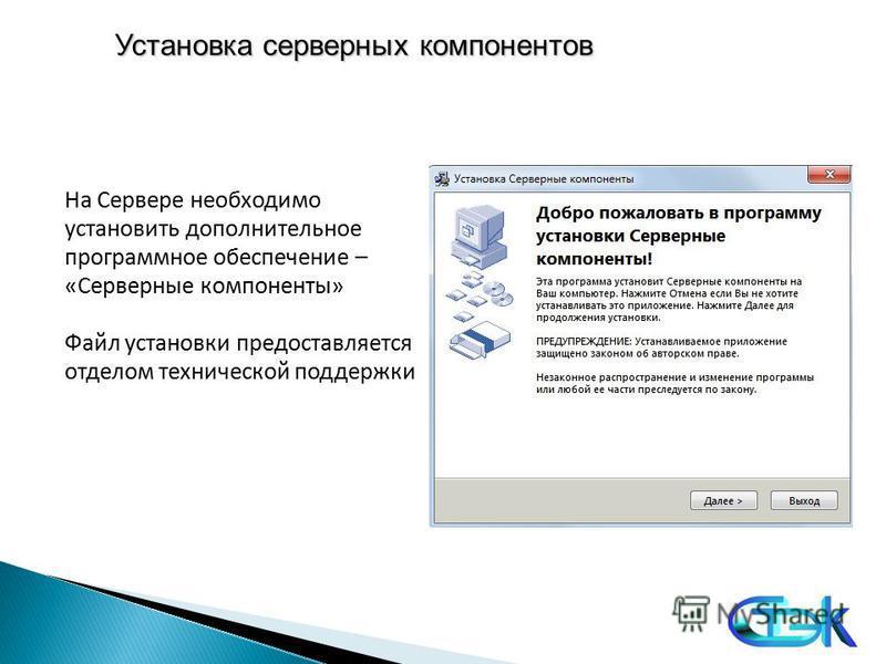 Установка серверных компонентов На Сервере необходимо установить дополнительное программное обеспечение – «Серверные компоненты» Файл установки предоставляется отделом технической поддержки