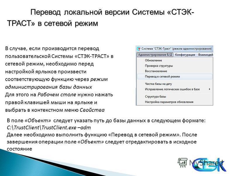 Перевод локальной версии Cистемы «СТЭК- ТРАСТ» в сетевой режим В случае, если производится перевод пользовательской Системы «СТЭК-ТРАСТ» в сетевой режим, необходимо перед настройкой ярлыков произвести соответствующую функцию через режим администриров