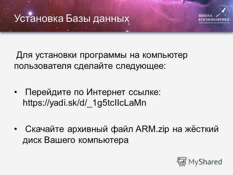 Установка Базы данных Для установки программы на компьютер пользователя сделайте следующее: Перейдите по Интернет ссылке: https://yadi.sk/d/_1g5tcIIcLaMn Скачайте архивный файл ARM.zip на жёсткий диск Вашего компьютера.