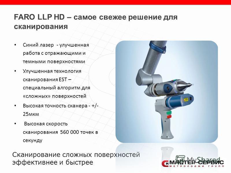 FARO LLP HD – самое свежее решение для сканирования Синий лазер - улучшенная работа с отражающими и темными поверхностями Улучшенная технология сканирования EST – специальный алгоритм для «сложных» поверхностей Высокая точность сканера - +/- 25 мкм В